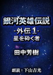 銀河英雄伝説外伝-1-星を砕く者(著:田中芳樹/朗読:下山吉光)